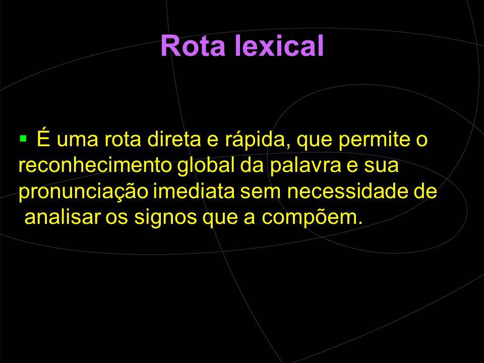 Rota lexical  É uma rota direta e rápida, que permite o reconhecimento global da palavra e sua pronunciação imediata sem necessidade de analisar os signos que a compõem.