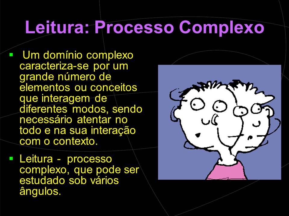 Leitura: Processo Complexo  Um domínio complexo caracteriza-se por um grande número de elementos ou conceitos que interagem de diferentes modos, sendo necessário atentar no todo e na sua interação com o contexto.