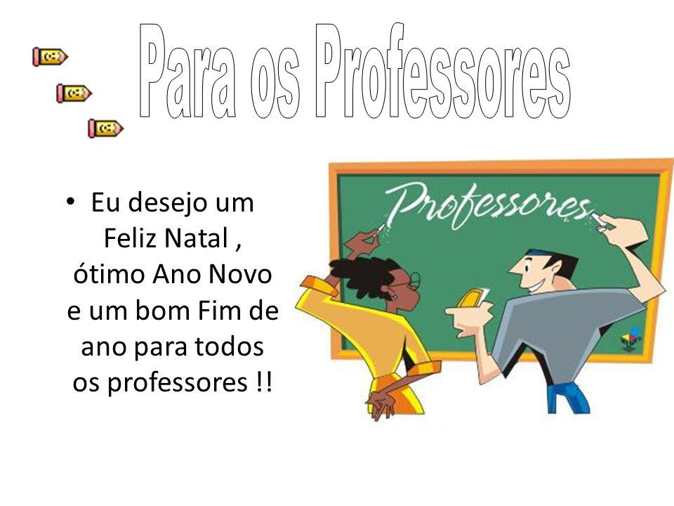 Eu desejo um Feliz Natal, ótimo Ano Novo e um bom Fim de ano para todos os professores !!