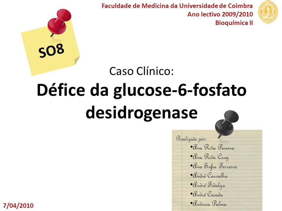 Caso Clínico: Défice da glucose-6-fosfato desidrogenase SO8 Faculdade de Medicina da Universidade de Coimbra Ano lectivo 2009/2010 Bioquímica II Reali