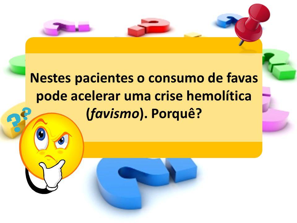 Nestes pacientes o consumo de favas pode acelerar uma crise hemolítica (favismo). Porquê?