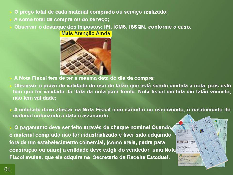 04  O preço total de cada material comprado ou serviço realizado;  A soma total da compra ou do serviço;  Observar o destaque dos impostos: IPI, IC
