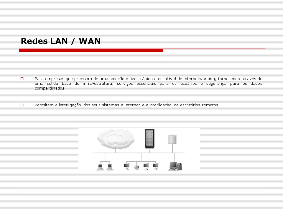 Redes LAN / WAN  Para empresas que precisam de uma solução viável, rápida e escalável de internetworking, fornecendo através de uma sólida base de in