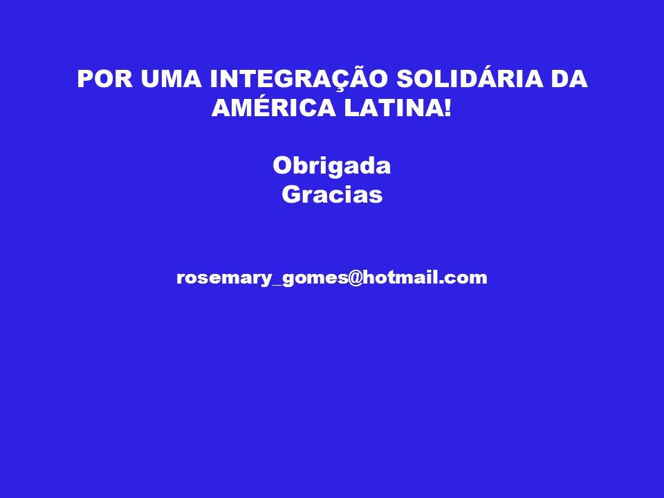 POR UMA INTEGRAÇÃO SOLIDÁRIA DA AMÉRICA LATINA! Obrigada Gracias rosemary_gomes@hotmail.com