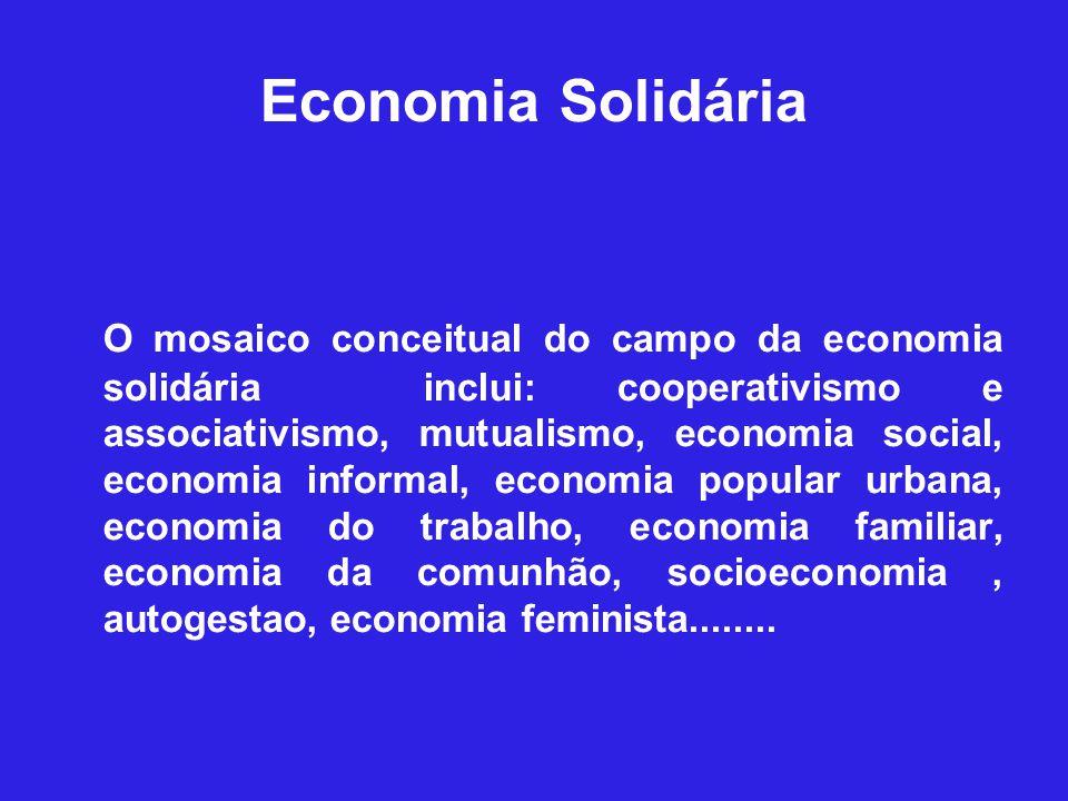 Economia Solidária O mosaico conceitual do campo da economia solidária inclui: cooperativismo e associativismo, mutualismo, economia social, economia informal, economia popular urbana, economia do trabalho, economia familiar, economia da comunhão, socioeconomia, autogestao, economia feminista........
