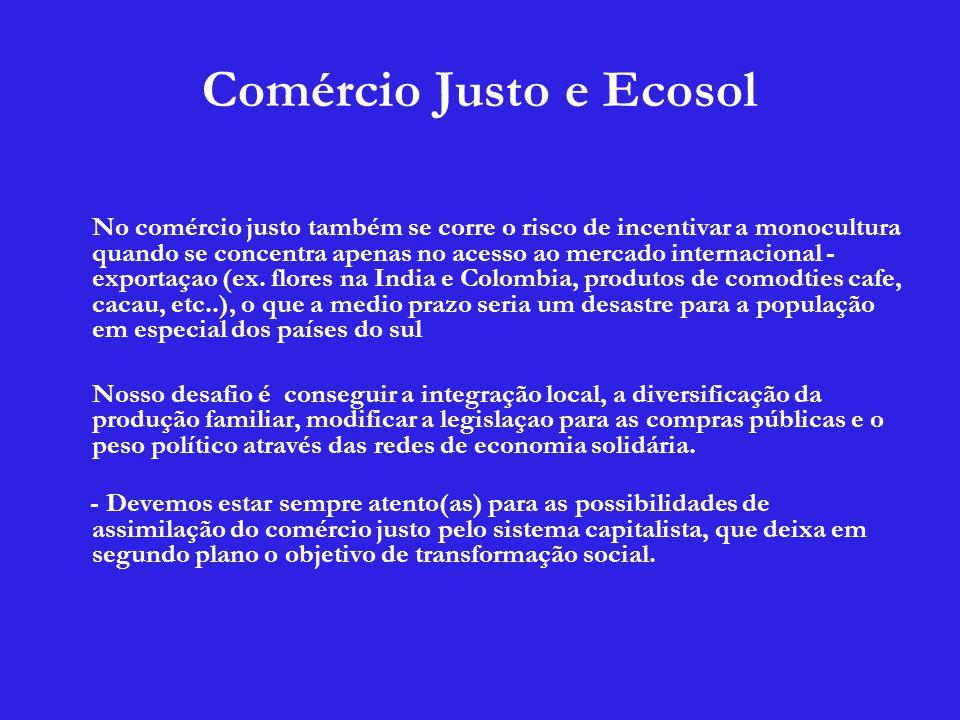 Comércio Justo e Ecosol No comércio justo também se corre o risco de incentivar a monocultura quando se concentra apenas no acesso ao mercado internacional - exportaçao (ex.