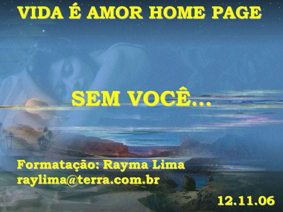 VIDA É AMOR HOME PAGE SEM VOCÊ... Formatação: Rayma Lima raylima@terra.com.br 12.11.06