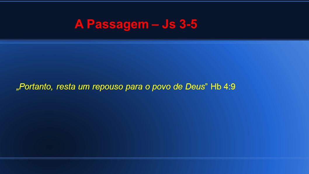 """A Passagem – Js 3-5 """"Portanto, resta um repouso para o povo de Deus Hb 4:9"""