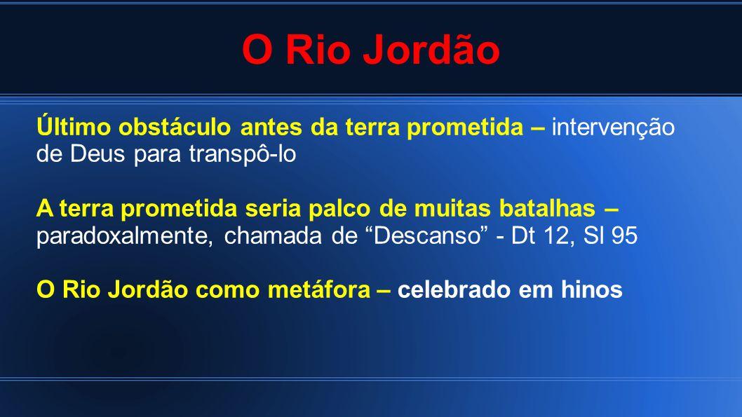O Rio Jordão Último obstáculo antes da terra prometida – intervenção de Deus para transpô-lo A terra prometida seria palco de muitas batalhas – parado