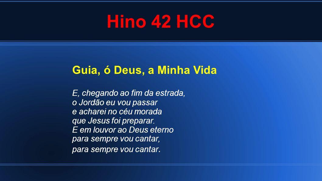 Hino 42 HCC Guia, ó Deus, a Minha Vida E, chegando ao fim da estrada, o Jordão eu vou passar e acharei no céu morada que Jesus foi preparar.