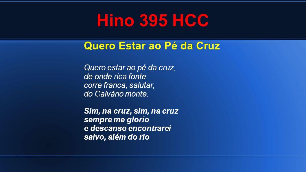 Hino 395 HCC Quero Estar ao Pé da Cruz Quero estar ao pé da cruz, de onde rica fonte corre franca, salutar, do Calvário monte. Sim, na cruz, sim, na c