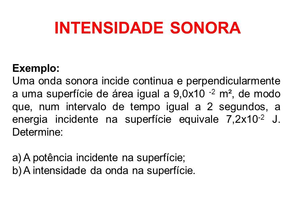 INTENSIDADE SONORA Exemplo: Uma onda sonora incide continua e perpendicularmente a uma superfície de área igual a 9,0x10 -2 m², de modo que, num inter
