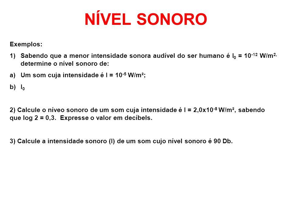 NÍVEL SONORO Exemplos: 1)Sabendo que a menor intensidade sonora audível do ser humano é I 0 = 10 -12 W/m 2, determine o nível sonoro de: a)Um som cuja intensidade é I = 10 -5 W/m²; b)I 0 2) Calcule o níveo sonoro de um som cuja intensidade é I = 2,0x10 -8 W/m², sabendo que log 2 = 0,3.
