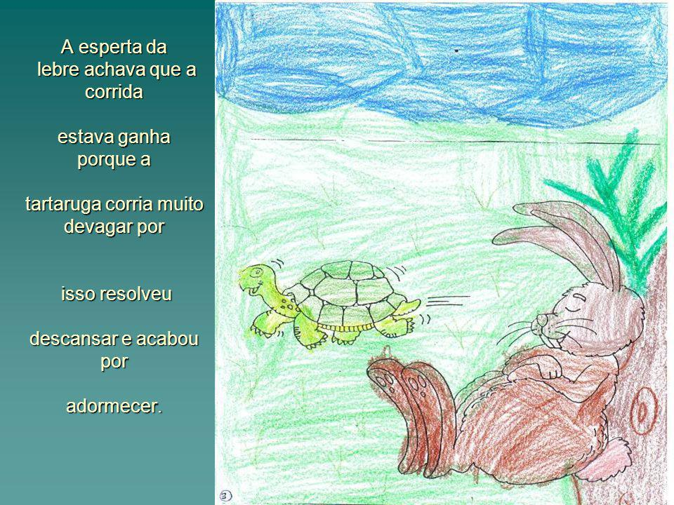 A tartaruga muito devagar lá conseguiu chegar perto da lebre,que continuava a dormir.