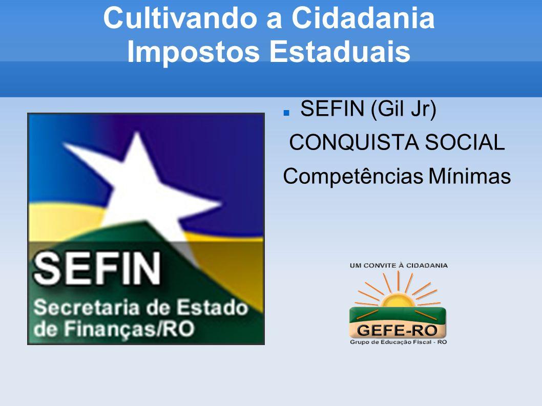 Cultivando a Cidadania Impostos Estaduais SEFIN (Gil Jr) CONQUISTA SOCIAL Competências Mínimas