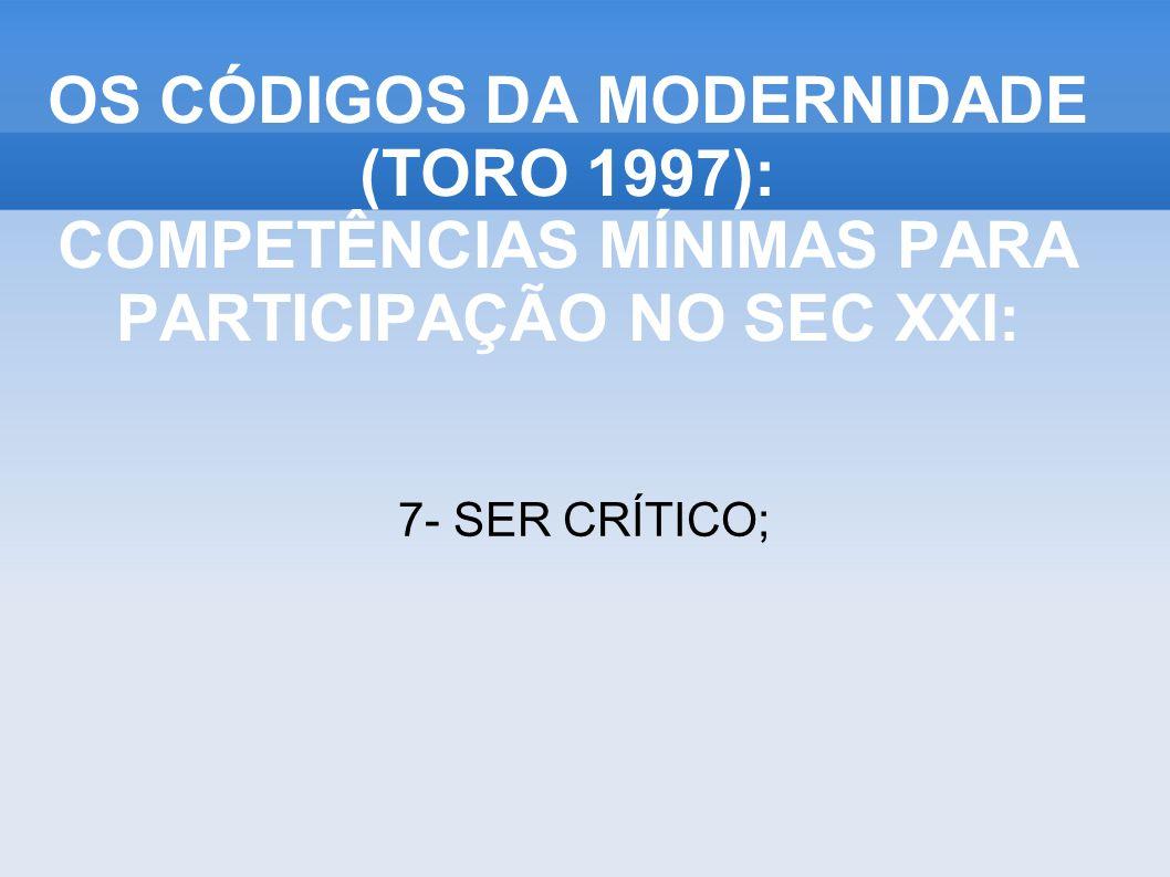 7- SER CRÍTICO; OS CÓDIGOS DA MODERNIDADE (TORO 1997): COMPETÊNCIAS MÍNIMAS PARA PARTICIPAÇÃO NO SEC XXI:
