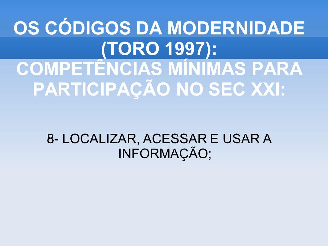 8- LOCALIZAR, ACESSAR E USAR A INFORMAÇÃO; OS CÓDIGOS DA MODERNIDADE (TORO 1997): COMPETÊNCIAS MÍNIMAS PARA PARTICIPAÇÃO NO SEC XXI: