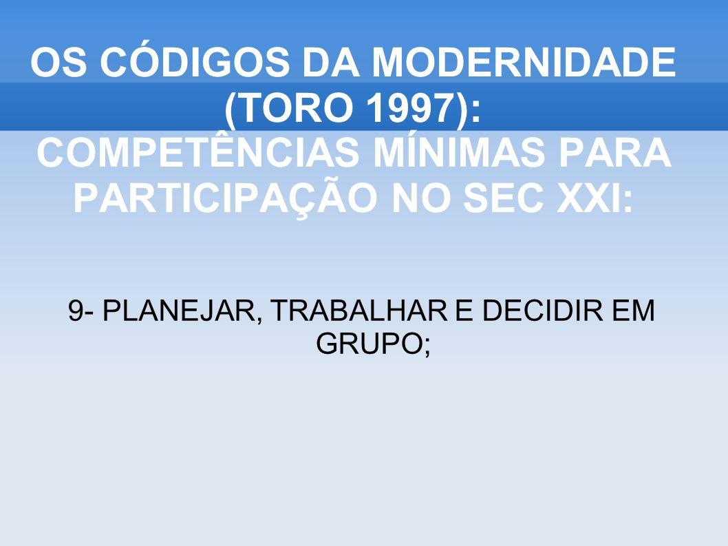 9- PLANEJAR, TRABALHAR E DECIDIR EM GRUPO; OS CÓDIGOS DA MODERNIDADE (TORO 1997): COMPETÊNCIAS MÍNIMAS PARA PARTICIPAÇÃO NO SEC XXI: