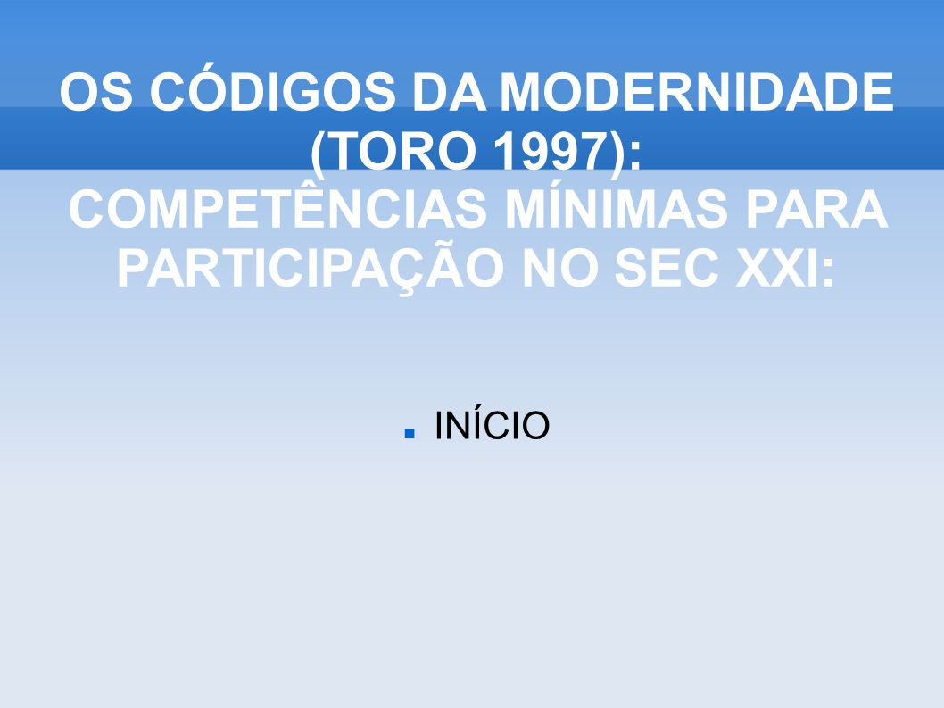 INÍCIO OS CÓDIGOS DA MODERNIDADE (TORO 1997): COMPETÊNCIAS MÍNIMAS PARA PARTICIPAÇÃO NO SEC XXI: