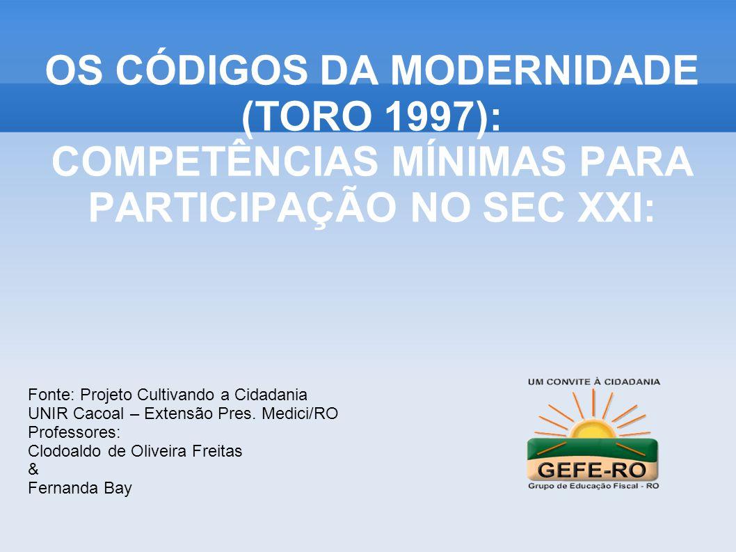 OS CÓDIGOS DA MODERNIDADE (TORO 1997): COMPETÊNCIAS MÍNIMAS PARA PARTICIPAÇÃO NO SEC XXI: Fonte: Projeto Cultivando a Cidadania UNIR Cacoal – Extensão Pres.