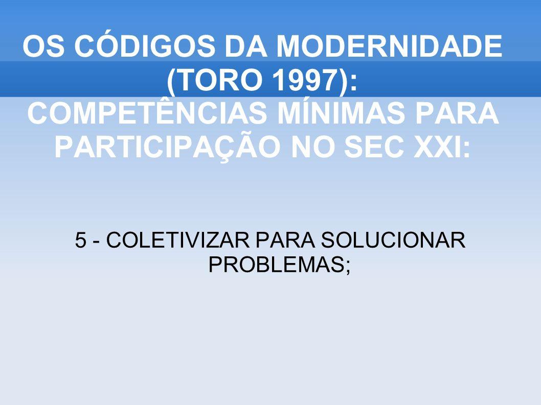 OS CÓDIGOS DA MODERNIDADE (TORO 1997): COMPETÊNCIAS MÍNIMAS PARA PARTICIPAÇÃO NO SEC XXI: 5 - COLETIVIZAR PARA SOLUCIONAR PROBLEMAS;