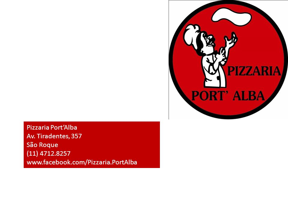 Pizzaria Port'Alba Av. Tiradentes, 357 São Roque (11) 4712.8257 www.facebook.com/Pizzaria.PortAlba