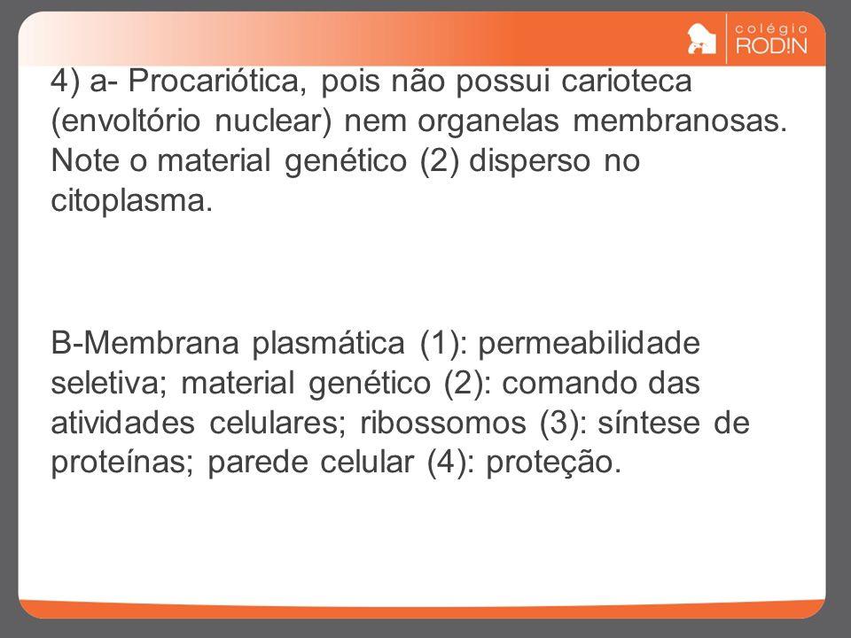 4) a- Procariótica, pois não possui carioteca (envoltório nuclear) nem organelas membranosas. Note o material genético (2) disperso no citoplasma. B-M