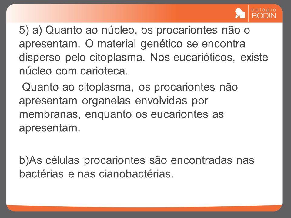 5) a) Quanto ao núcleo, os procariontes não o apresentam. O material genético se encontra disperso pelo citoplasma. Nos eucarióticos, existe núcleo co