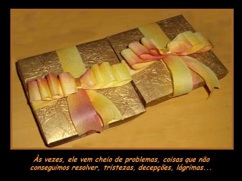 Todos os dias quando acordamos, lá está, à nossa frente, uma caixa de presentes enviada por Deus, especialmente para nós: um dia inteirinho para nós u