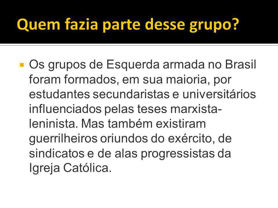  Os grupos de Esquerda armada no Brasil foram formados, em sua maioria, por estudantes secundaristas e universitários influenciados pelas teses marxista- leninista.