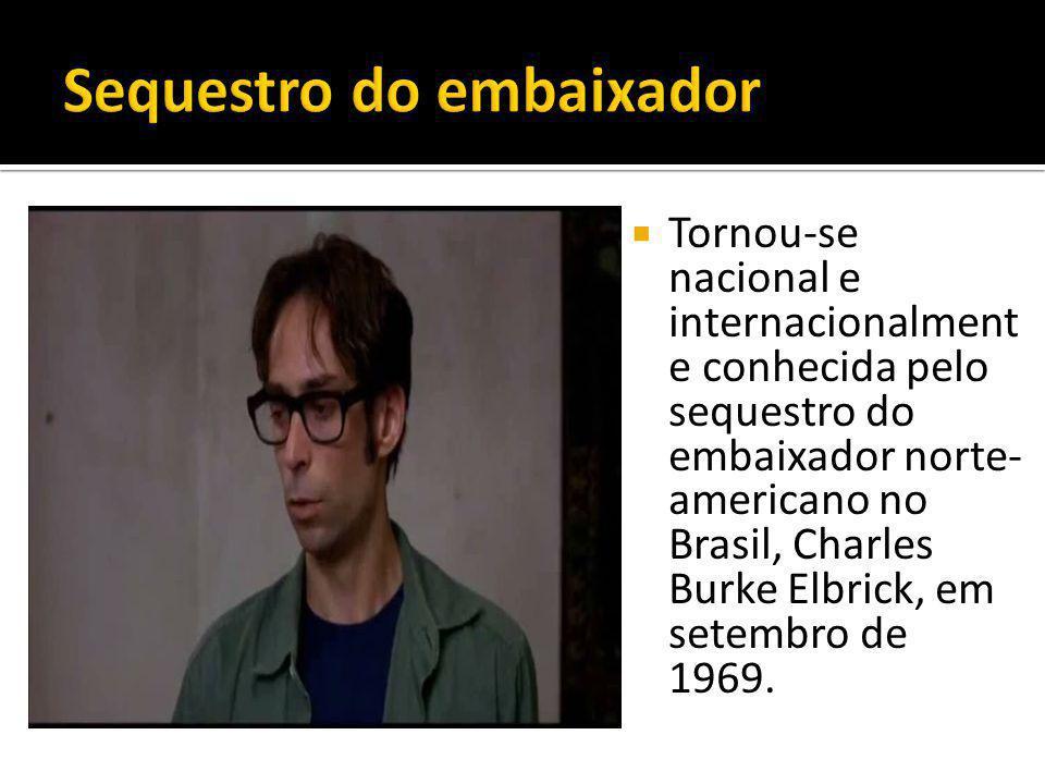  Tornou-se nacional e internacionalment e conhecida pelo sequestro do embaixador norte- americano no Brasil, Charles Burke Elbrick, em setembro de 1969.