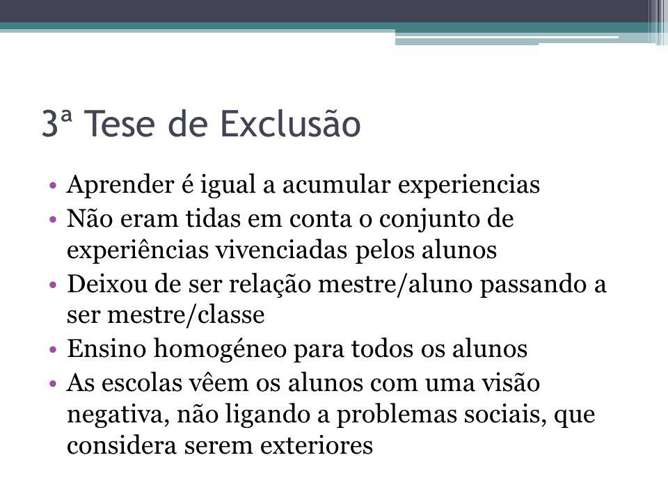3ª Tese de Exclusão Aprender é igual a acumular experiencias Não eram tidas em conta o conjunto de experiências vivenciadas pelos alunos Deixou de ser