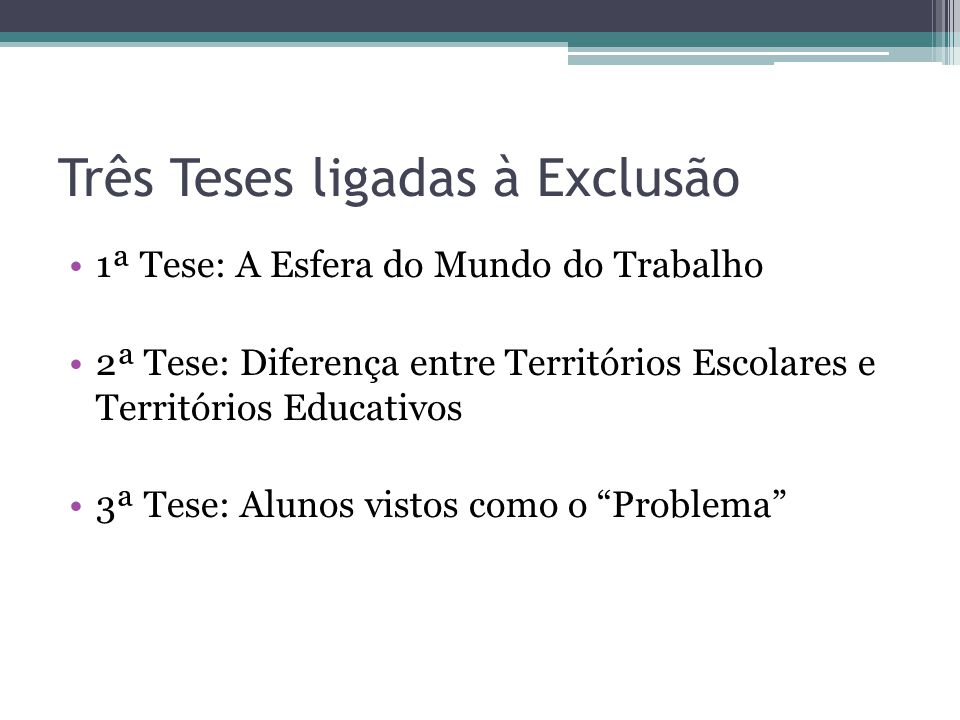 Três Teses ligadas à Exclusão 1ª Tese: A Esfera do Mundo do Trabalho 2ª Tese: Diferença entre Territórios Escolares e Territórios Educativos 3ª Tese: