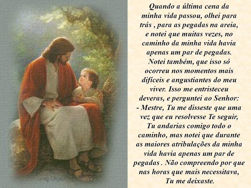 O Senhor me respondeu: - Meu precioso filho, Eu te amo, e jamais te deixaria nas horas da tua prova e do teu sofrimento.