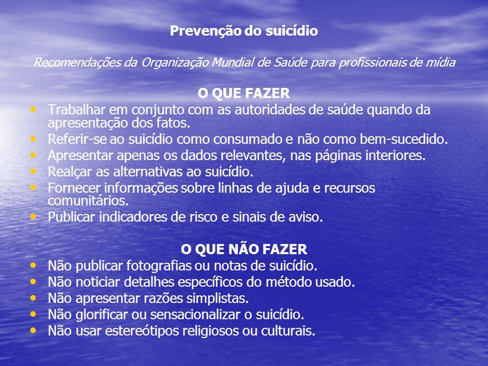 Prevenção do suicídio Recomendações da Organização Mundial de Saúde para profissionais de mídia O QUE FAZER Trabalhar em conjunto com as autoridades d
