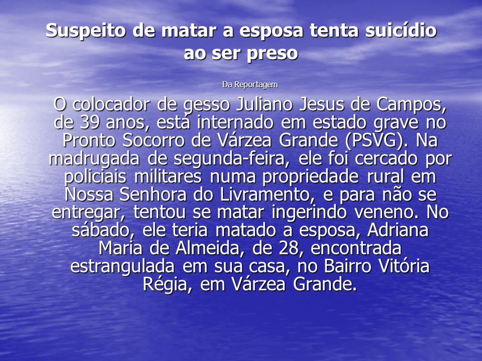 Suspeito de matar a esposa tenta suicídio ao ser preso Da Reportagem O colocador de gesso Juliano Jesus de Campos, de 39 anos, está internado em estad