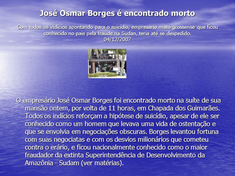 José Osmar Borges é encontrado morto Com todos os indícios apontando para o suicídio, empresário mato-grossense que ficou conhecido no pais pela fraud