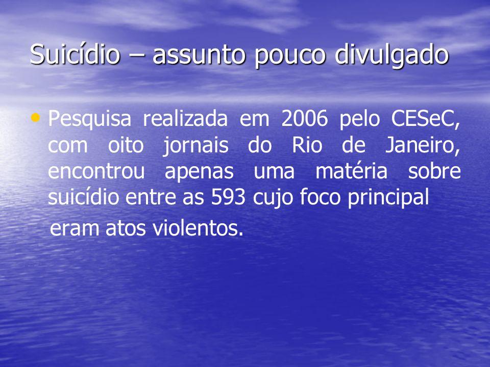 Suicídio – assunto pouco divulgado Pesquisa realizada em 2006 pelo CESeC, com oito jornais do Rio de Janeiro, encontrou apenas uma matéria sobre suicí