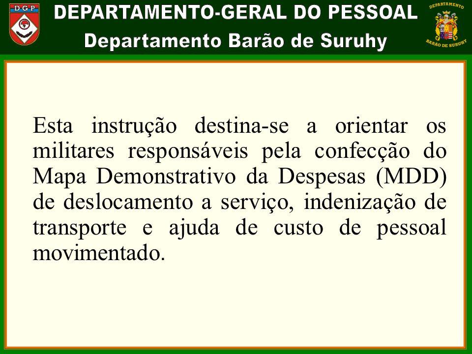 Esta instrução destina-se a orientar os militares responsáveis pela confecção do Mapa Demonstrativo da Despesas (MDD) de deslocamento a serviço, indenização de transporte e ajuda de custo de pessoal movimentado.