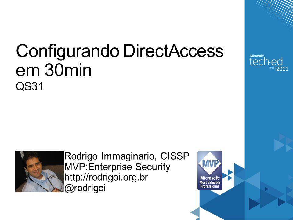 Configurando DirectAccess em 30min QS31 Rodrigo Immaginario, CISSP MVP:Enterprise Security http://rodrigoi.org.br @rodrigoi