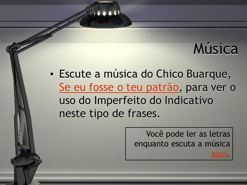 Música Escute a música do Chico Buarque, Se eu fosse o teu patrão, para ver o uso do Imperfeito do Indicativo neste tipo de frases. Se eu fosse o teu
