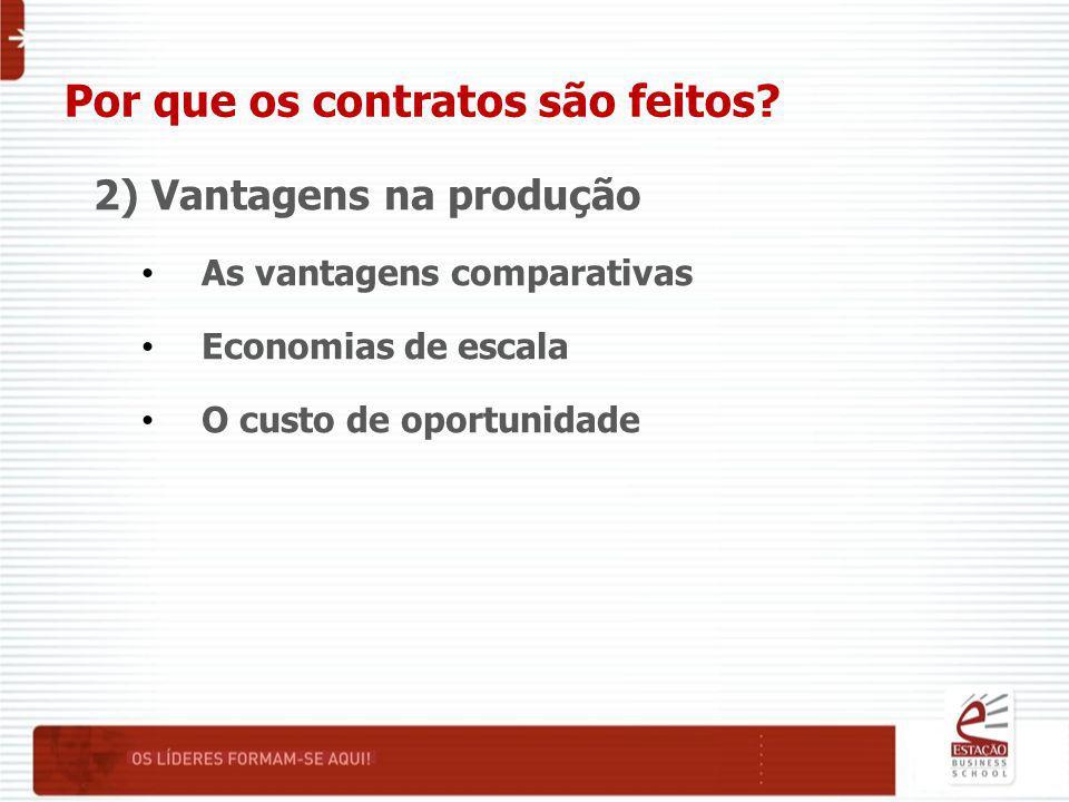 Por que os contratos são feitos? 2) Vantagens na produção As vantagens comparativas Economias de escala O custo de oportunidade