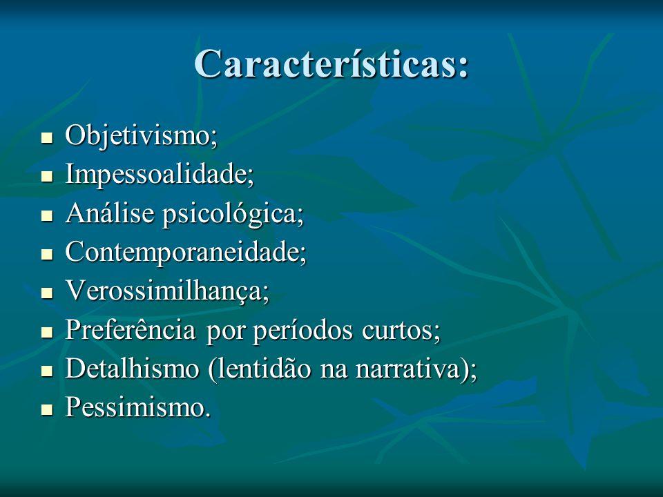 Características: Objetivismo; Objetivismo; Impessoalidade; Impessoalidade; Análise psicológica; Análise psicológica; Contemporaneidade; Contemporaneidade; Verossimilhança; Verossimilhança; Preferência por períodos curtos; Preferência por períodos curtos; Detalhismo (lentidão na narrativa); Detalhismo (lentidão na narrativa); Pessimismo.