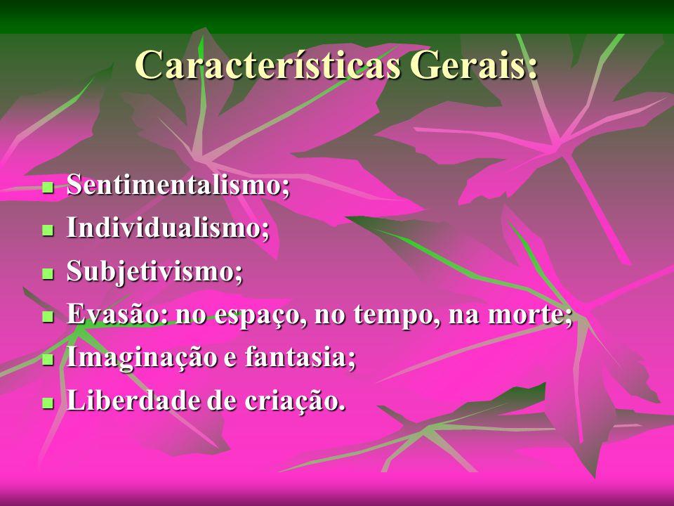 Características Gerais: Sentimentalismo; Individualismo; Subjetivismo; Evasão: no espaço, no tempo, na morte; Imaginação e fantasia; Liberdade de criação.