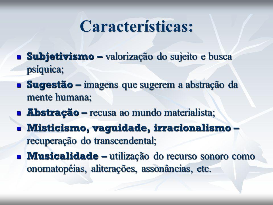 Características: Subjetivismo – valorização do sujeito e busca psíquica; Subjetivismo – valorização do sujeito e busca psíquica; Sugestão – imagens que sugerem a abstração da mente humana; Sugestão – imagens que sugerem a abstração da mente humana; Abstração – recusa ao mundo materialista; Abstração – recusa ao mundo materialista; Misticismo, vaguidade, irracionalismo – recuperação do transcendental; Misticismo, vaguidade, irracionalismo – recuperação do transcendental; Musicalidade – utilização do recurso sonoro como onomatopéias, aliterações, assonâncias, etc.