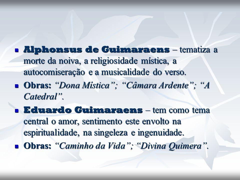 Alphonsus de Guimaraens – tematiza a morte da noiva, a religiosidade mística, a autocomiseração e a musicalidade do verso.