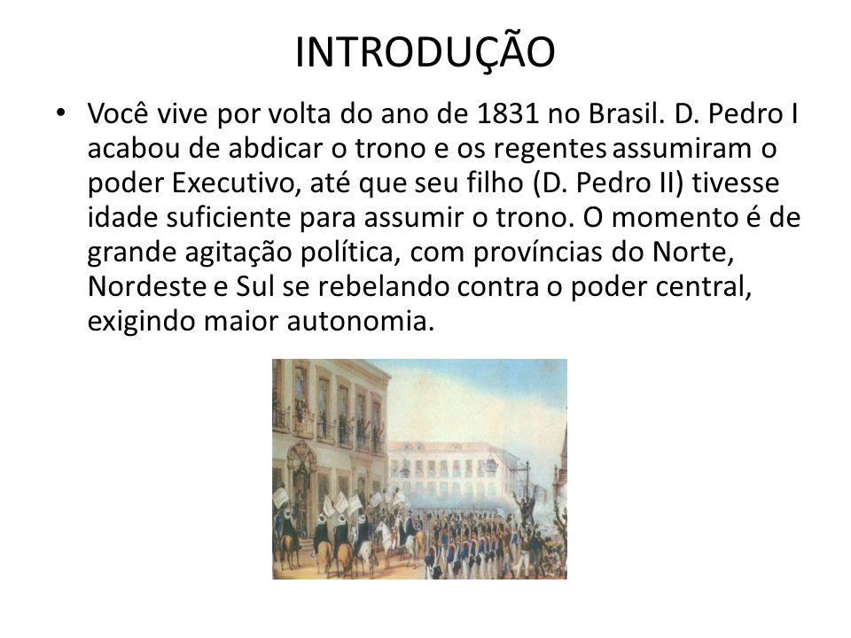 INTRODUÇÃO Você vive por volta do ano de 1831 no Brasil. D. Pedro I acabou de abdicar o trono e os regentes assumiram o poder Executivo, até que seu f