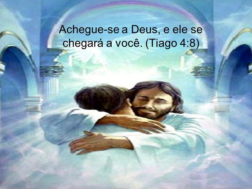 Achegue-se a Deus, e ele se chegará a você. (Tiago 4:8)