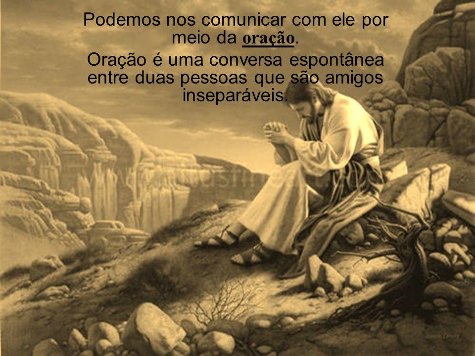 Podemos nos comunicar com ele por meio da oração. Oração é uma conversa espontânea entre duas pessoas que são amigos inseparáveis.