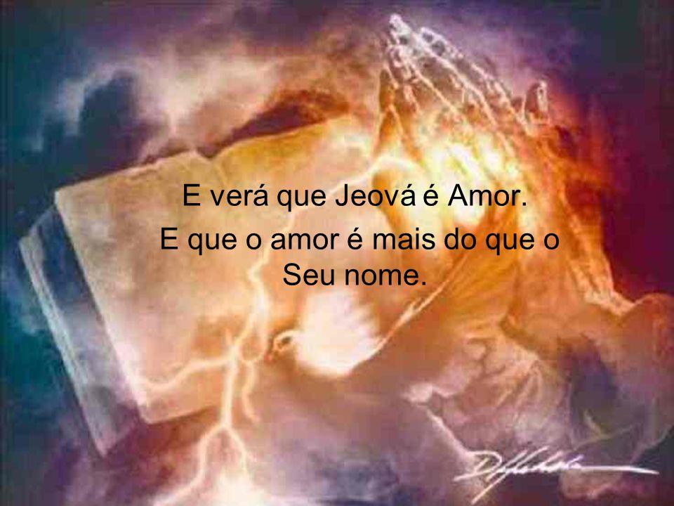 E verá que Jeová é Amor. E que o amor é mais do que o Seu nome.